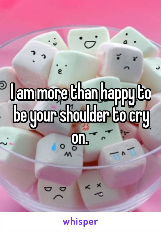 I am more than happy to be your shoulder to cry on.
