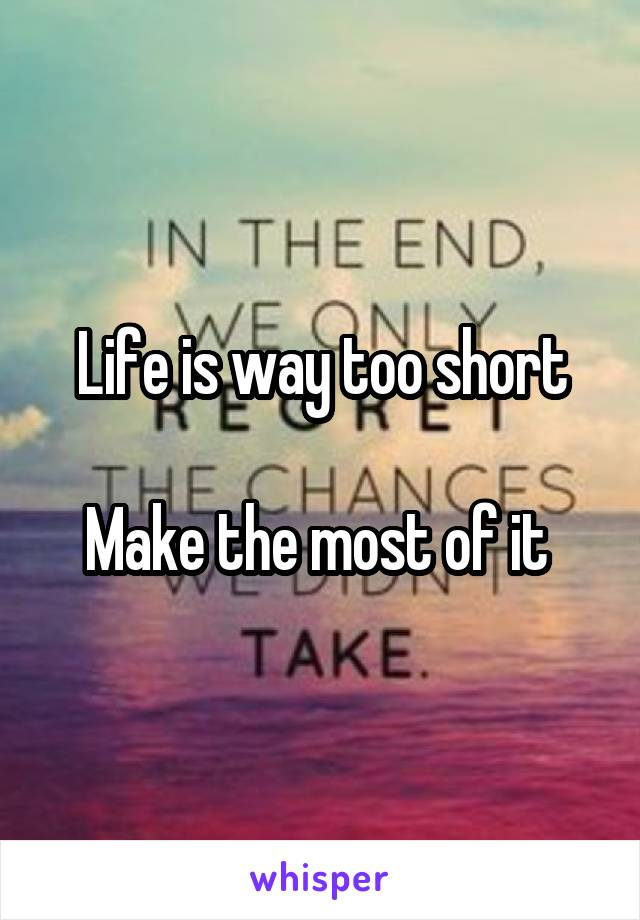 Life is way too short  Make the most of it