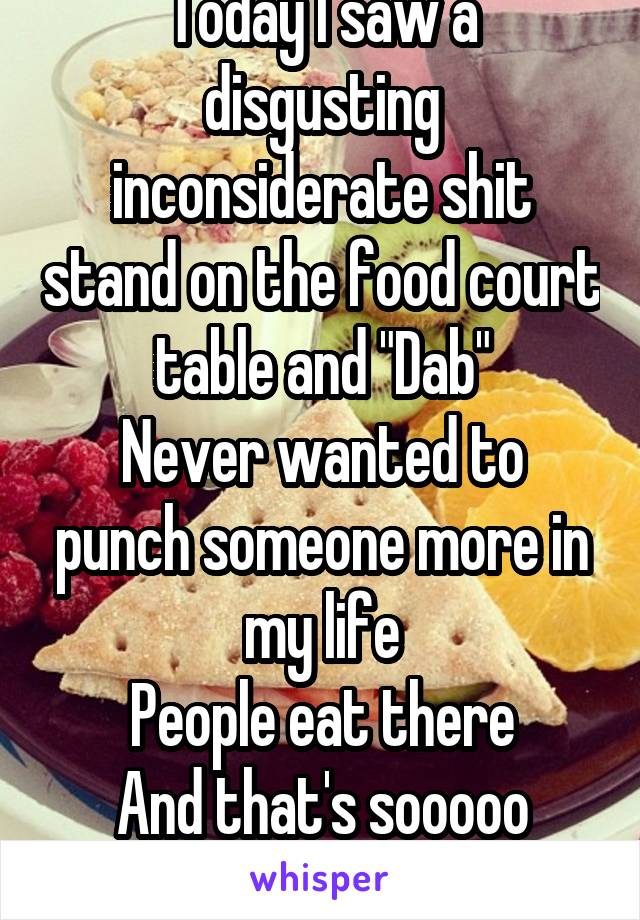 "Today I saw a disgusting inconsiderate shit stand on the food court table and ""Dab"" Never wanted to punch someone more in my life People eat there And that's sooooo original -.- get a life"