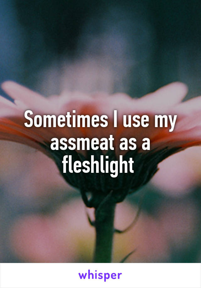 Sometimes I use my assmeat as a fleshlight