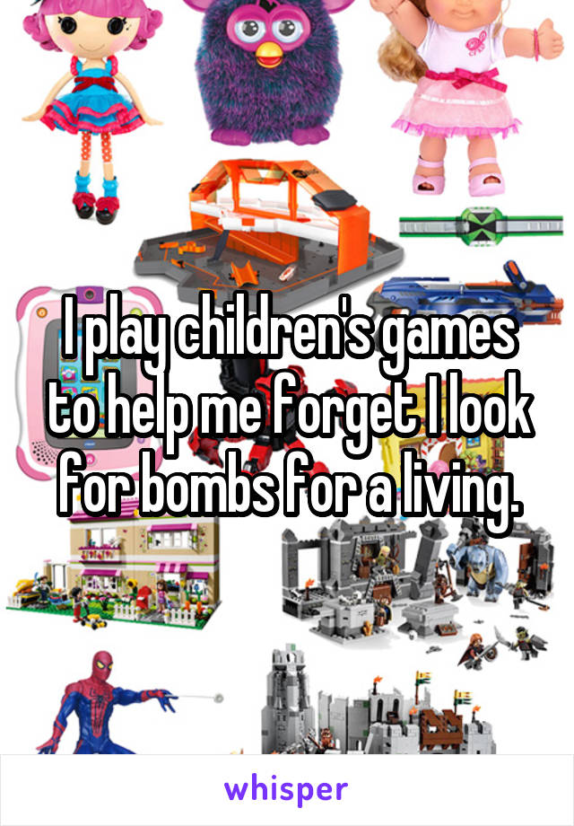I play children's games to help me forget I look for bombs for a living.