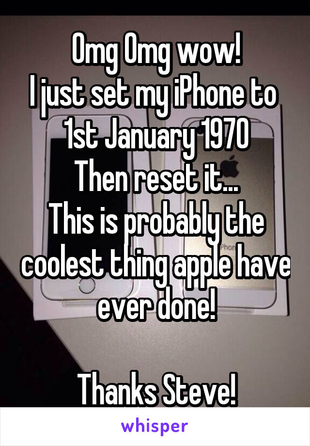 Omg Omg wow! I just set my iPhone to  1st January 1970 Then reset it... This is probably the coolest thing apple have ever done!  Thanks Steve!