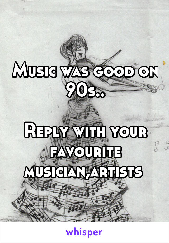 Music was good on 90s..  Reply with your favourite musician,artists