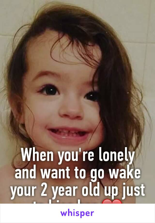 When you're lonely and want to go wake your 2 year old up just to kiss her ❤