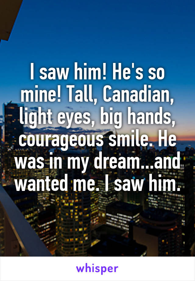 I saw him! He's so mine! Tall, Canadian, light eyes, big hands, courageous smile. He was in my dream...and wanted me. I saw him.