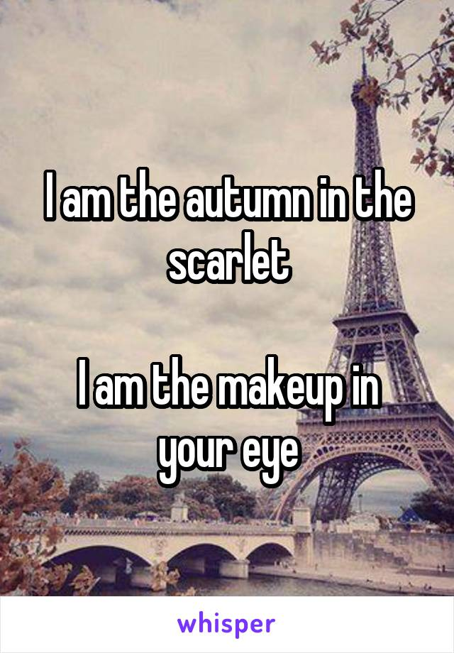 I am the autumn in the scarlet  I am the makeup in your eye
