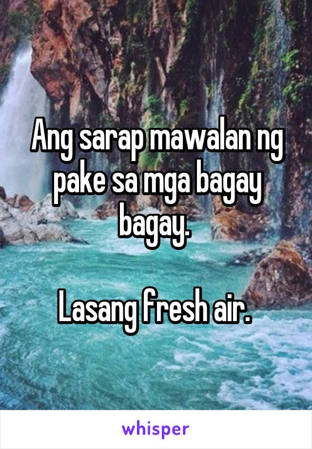 Ang sarap mawalan ng pake sa mga bagay bagay.   Lasang fresh air.