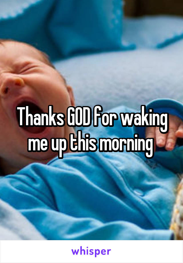 Thanks GOD for waking me up this morning