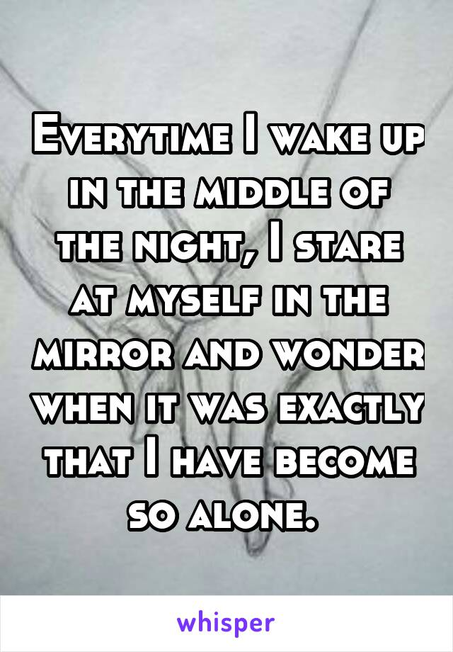 Everytime I wake up in the middle of the night, I stare at myself in the mirror and wonder when it was exactly that I have become so alone.