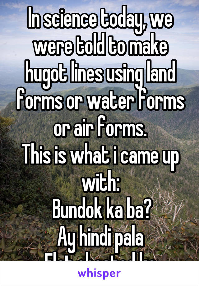 In science today, we were told to make hugot lines using land forms or water forms or air forms. This is what i came up with:  Bundok ka ba? Ay hindi pala Flat chested ka