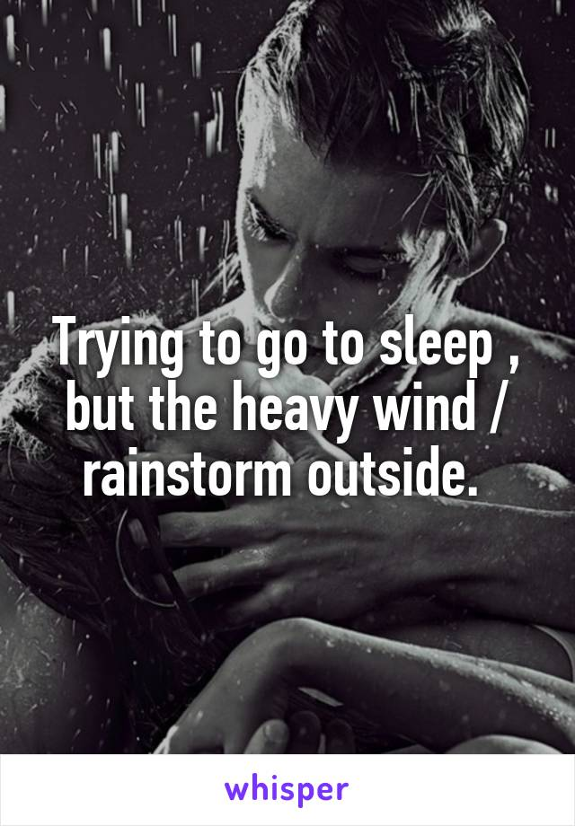 Trying to go to sleep , but the heavy wind / rainstorm outside.