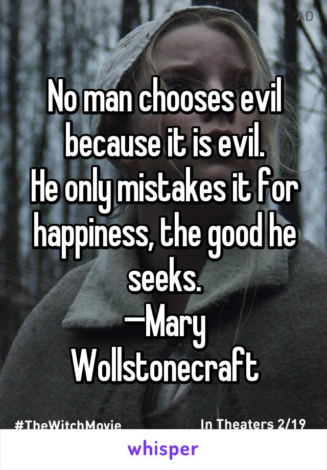 No man chooses evil because it is evil. He only mistakes it for happiness, the good he seeks. —Mary Wollstonecraft