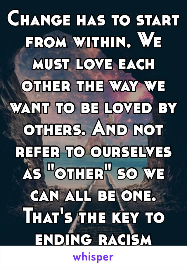 """Change has to start from within. We must love each other the way we want to be loved by others. And not refer to ourselves as """"other"""" so we can all be one. That's the key to ending racism  🌎🌍🌏"""