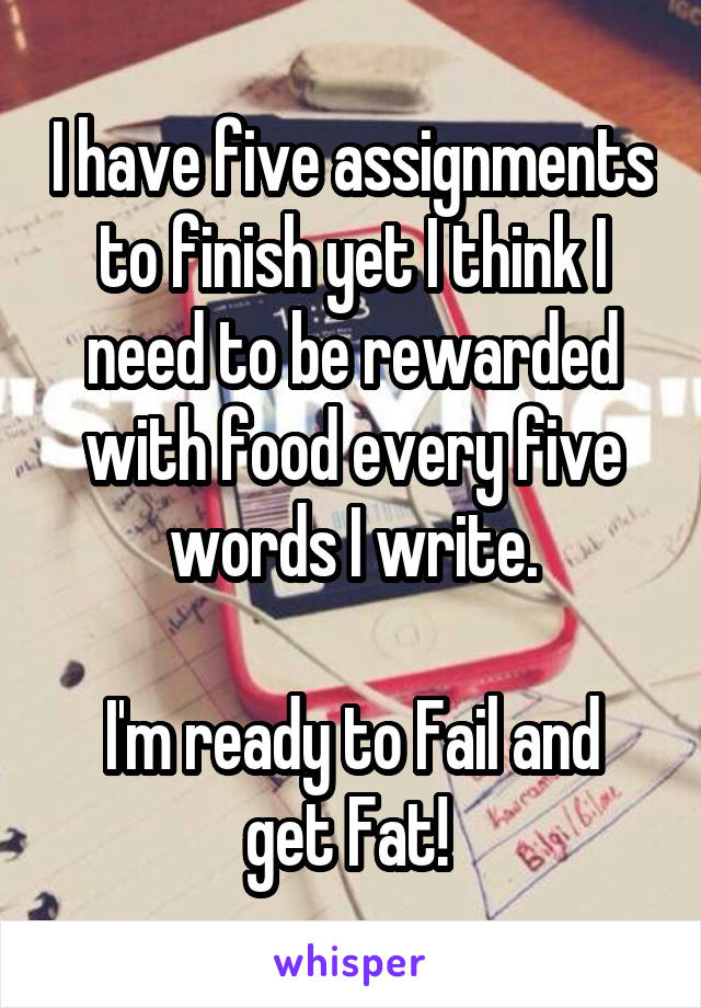 I have five assignments to finish yet I think I need to be rewarded with food every five words I write.  I'm ready to Fail and get Fat!