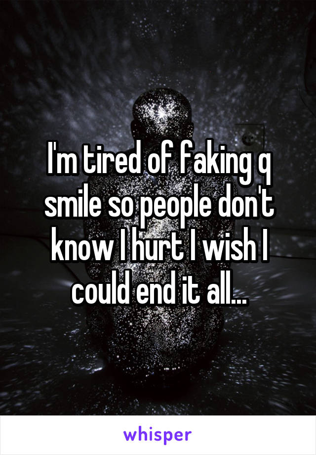 I'm tired of faking q smile so people don't know I hurt I wish I could end it all...