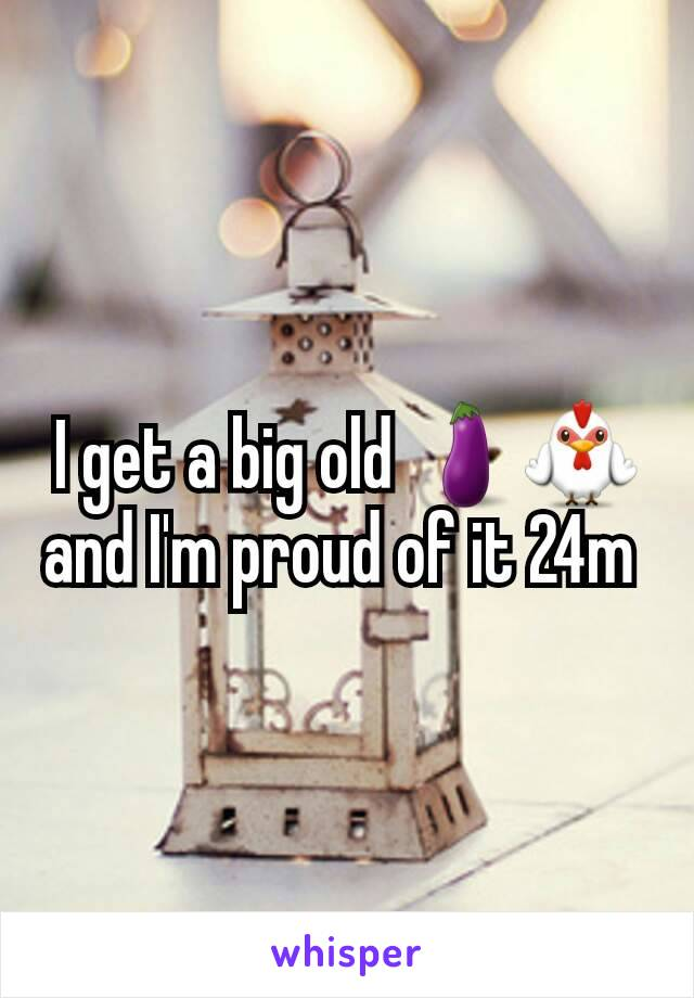 I get a big old 🍆🐓and I'm proud of it 24m