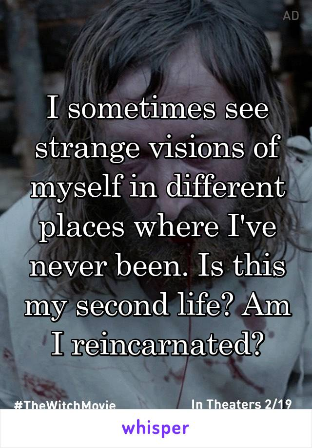 I sometimes see strange visions of myself in different places where I've never been. Is this my second life? Am I reincarnated?