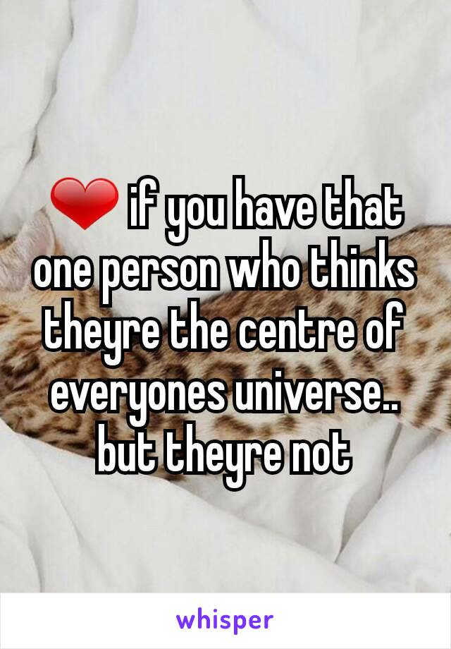 ❤ if you have that one person who thinks theyre the centre of everyones universe.. but theyre not