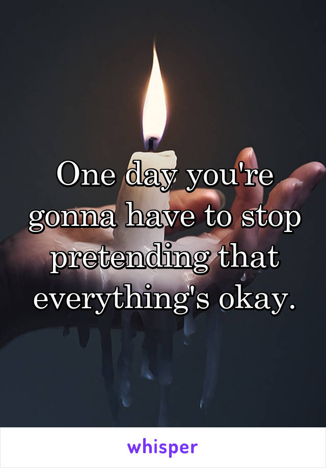 One day you're gonna have to stop pretending that everything's okay.