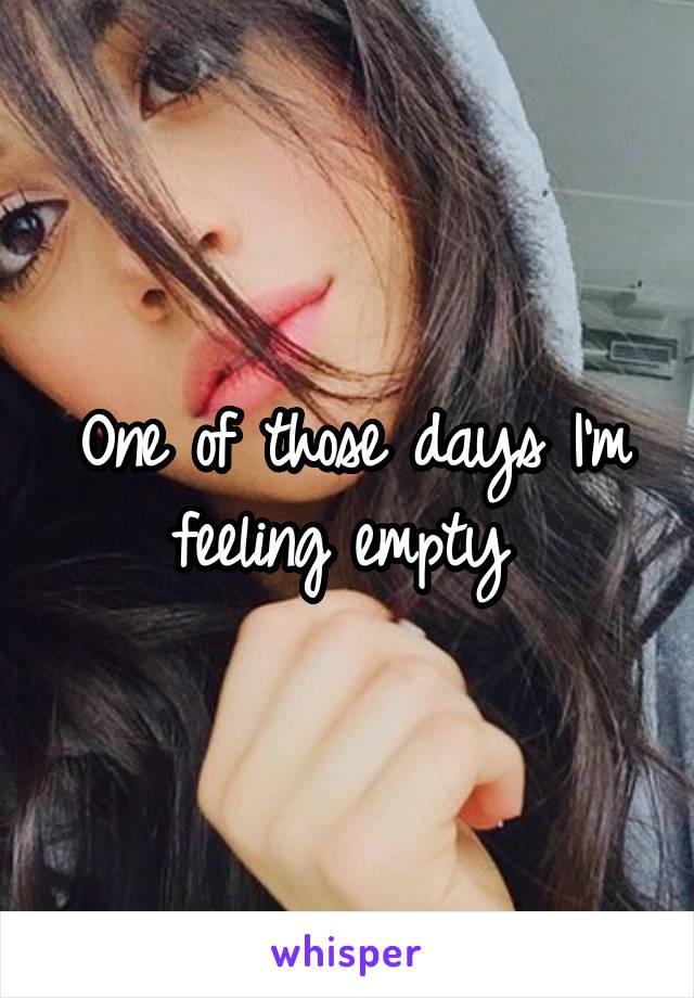 One of those days I'm feeling empty