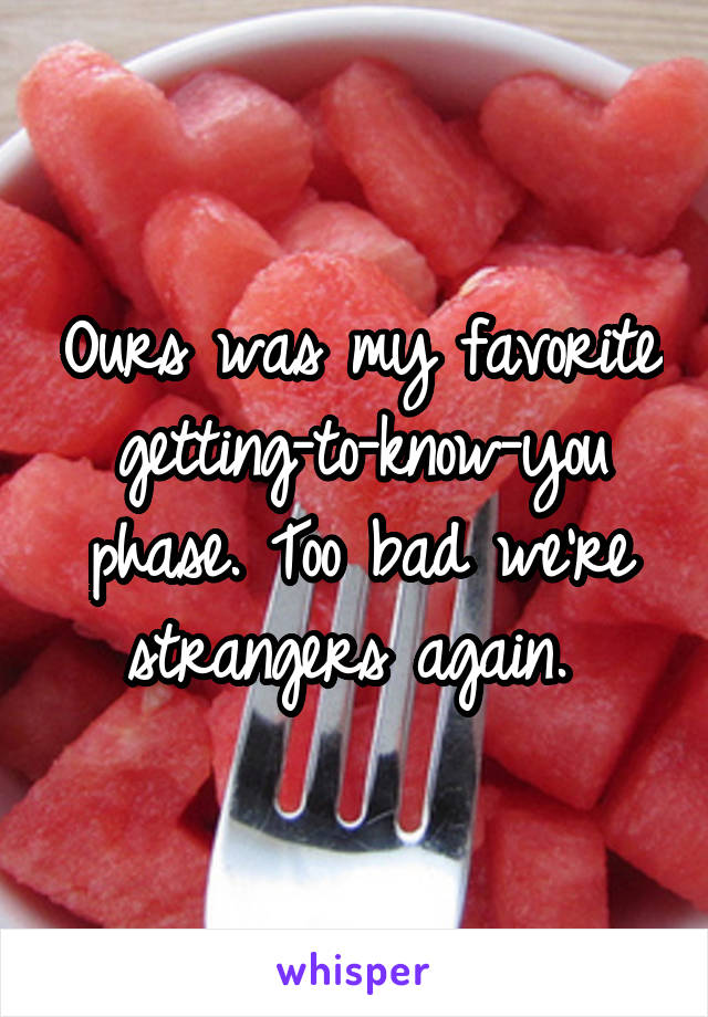 Ours was my favorite getting-to-know-you phase. Too bad we're strangers again.