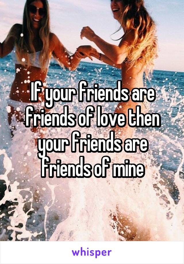If your friends are friends of love then your friends are friends of mine