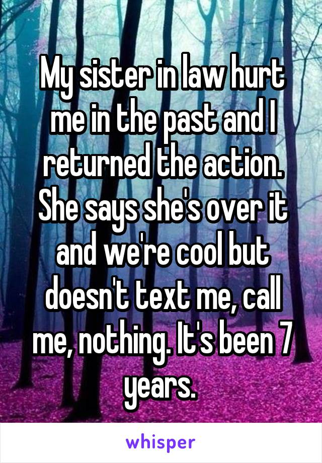 My sister in law hurt me in the past and I returned the action. She says she's over it and we're cool but doesn't text me, call me, nothing. It's been 7 years.