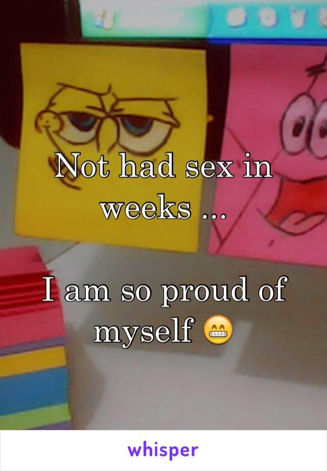 Not had sex in weeks ...  I am so proud of myself 😁