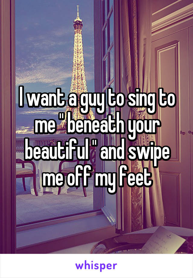 """I want a guy to sing to me """" beneath your beautiful """" and swipe me off my feet"""