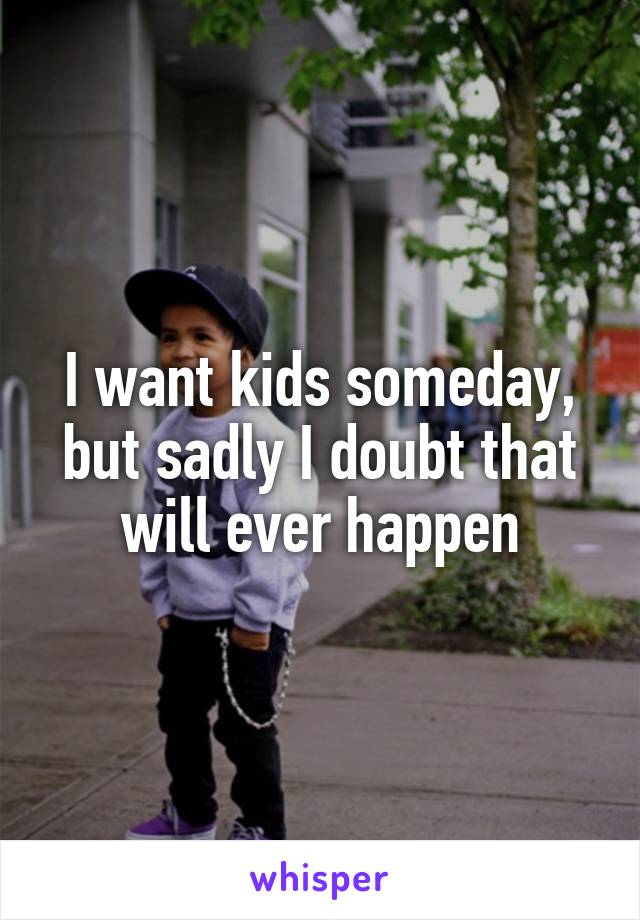 I want kids someday, but sadly I doubt that will ever happen