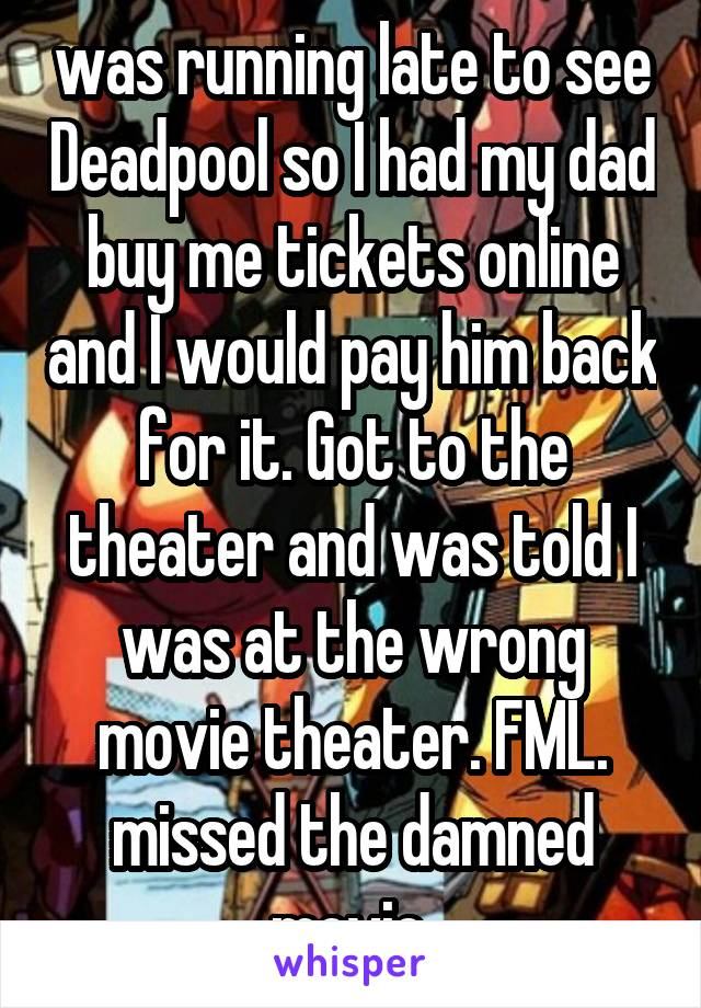 was running late to see Deadpool so I had my dad buy me tickets online and I would pay him back for it. Got to the theater and was told I was at the wrong movie theater. FML. missed the damned movie.