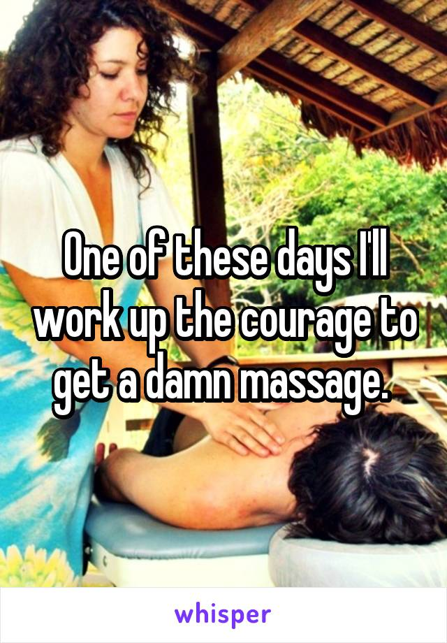 One of these days I'll work up the courage to get a damn massage.
