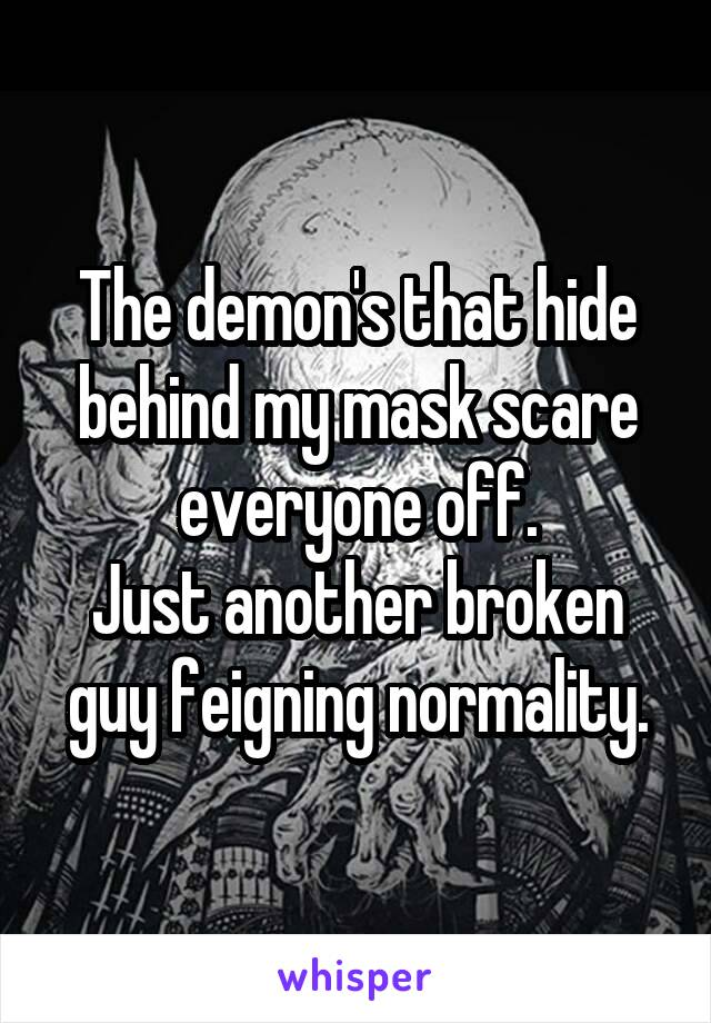 The demon's that hide behind my mask scare everyone off. Just another broken guy feigning normality.