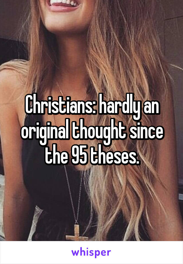 Christians: hardly an original thought since the 95 theses.