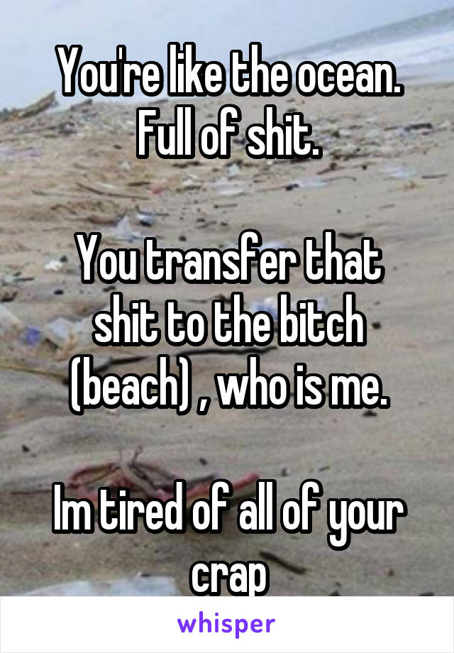 You're like the ocean. Full of shit.  You transfer that shit to the bitch (beach) , who is me.  Im tired of all of your crap