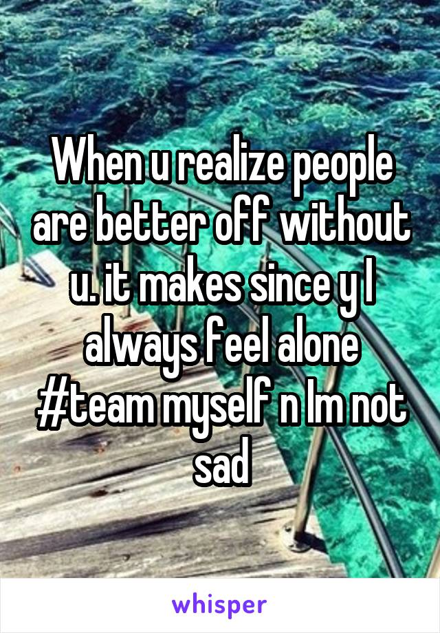 When u realize people are better off without u. it makes since y I always feel alone #team myself n Im not sad