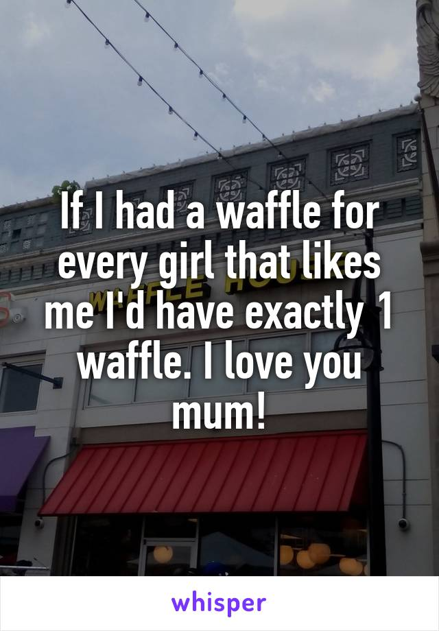 If I had a waffle for every girl that likes me I'd have exactly 1 waffle. I love you mum!
