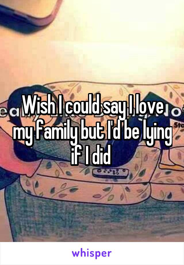Wish I could say I love my family but I'd be lying if I did