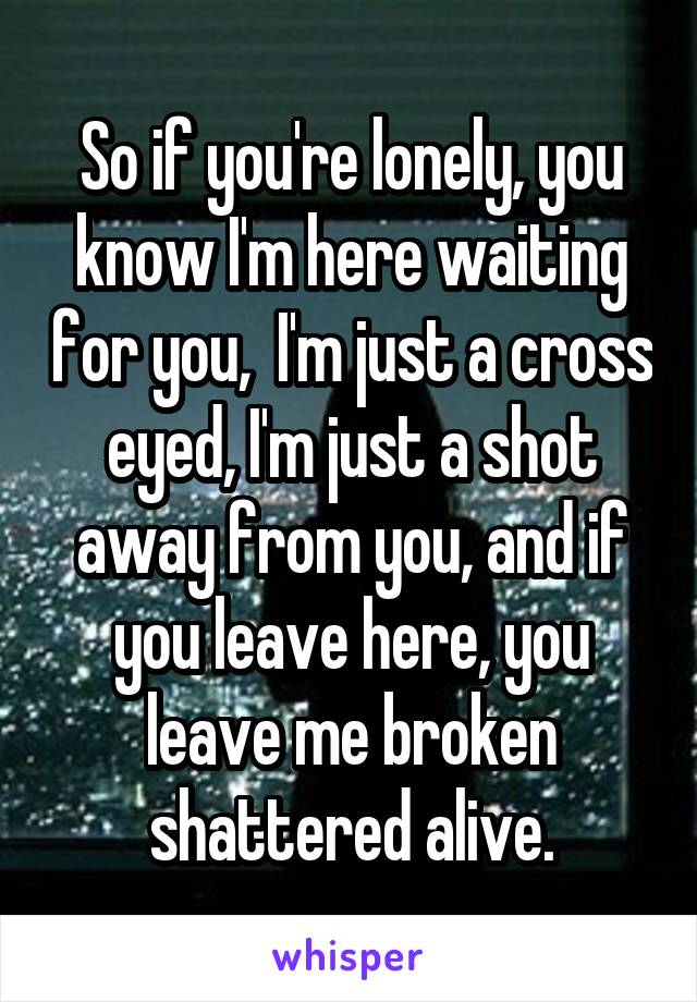 So if you're lonely, you know I'm here waiting for you,  I'm just a cross eyed, I'm just a shot away from you, and if you leave here, you leave me broken shattered alive.