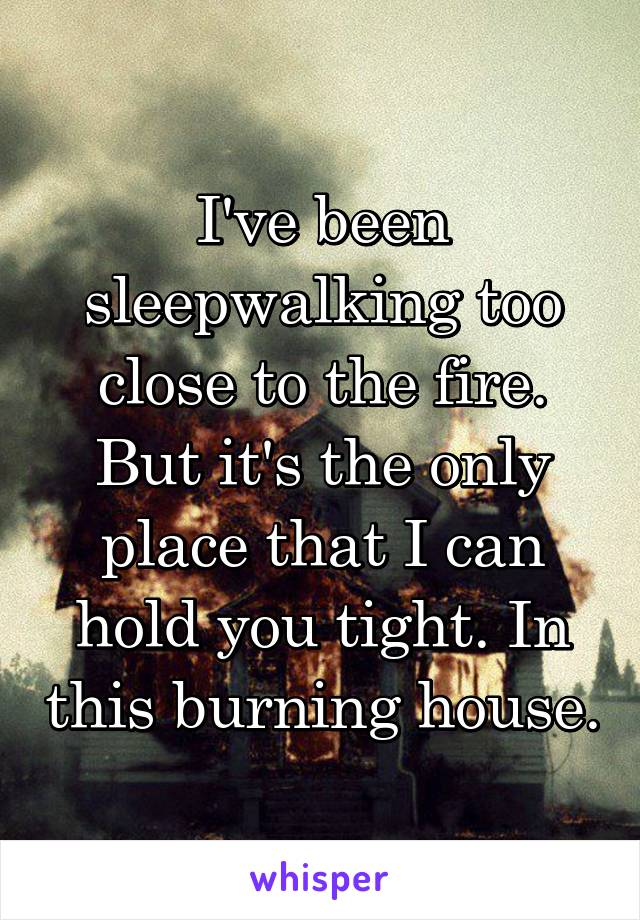 I've been sleepwalking too close to the fire. But it's the only place that I can hold you tight. In this burning house.