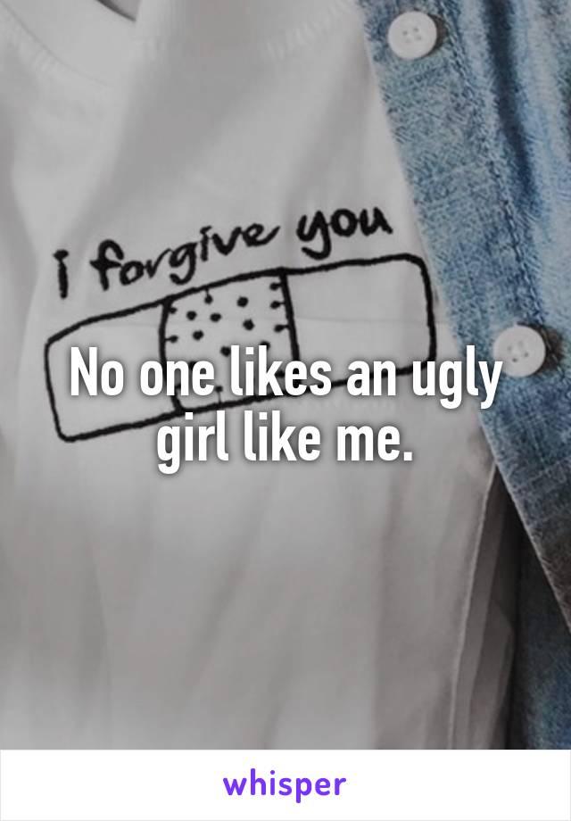 No one likes an ugly girl like me.