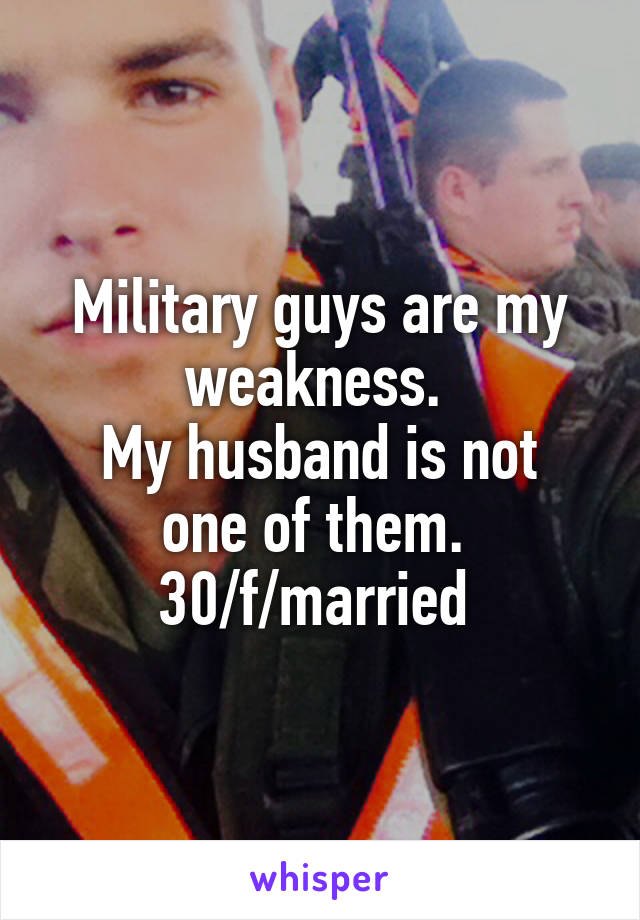 Military guys are my weakness.  My husband is not one of them.  30/f/married