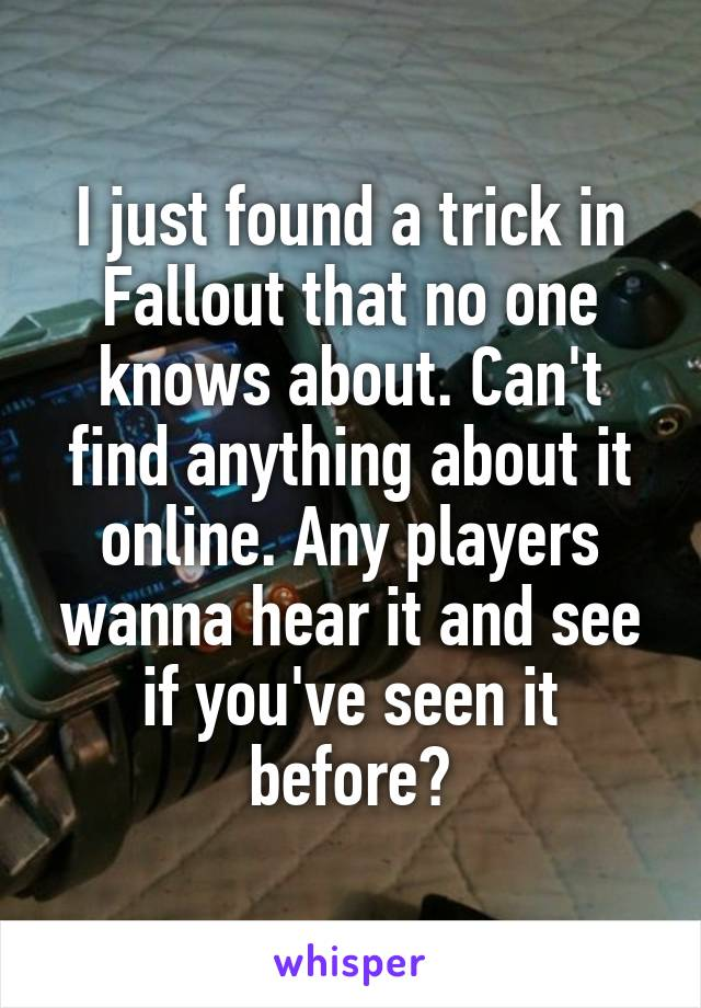 I just found a trick in Fallout that no one knows about. Can't find anything about it online. Any players wanna hear it and see if you've seen it before?