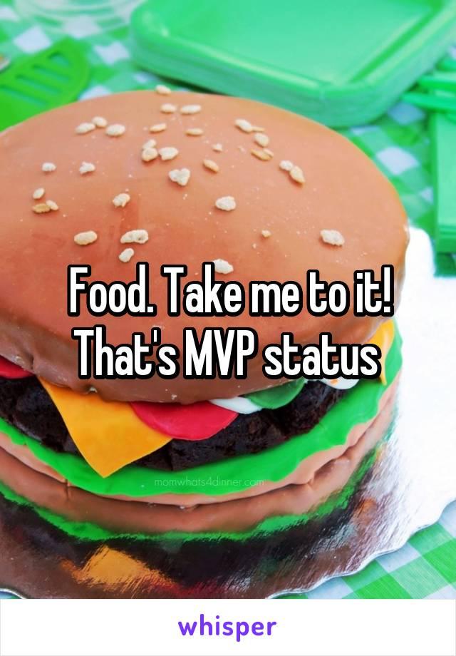 Food. Take me to it! That's MVP status