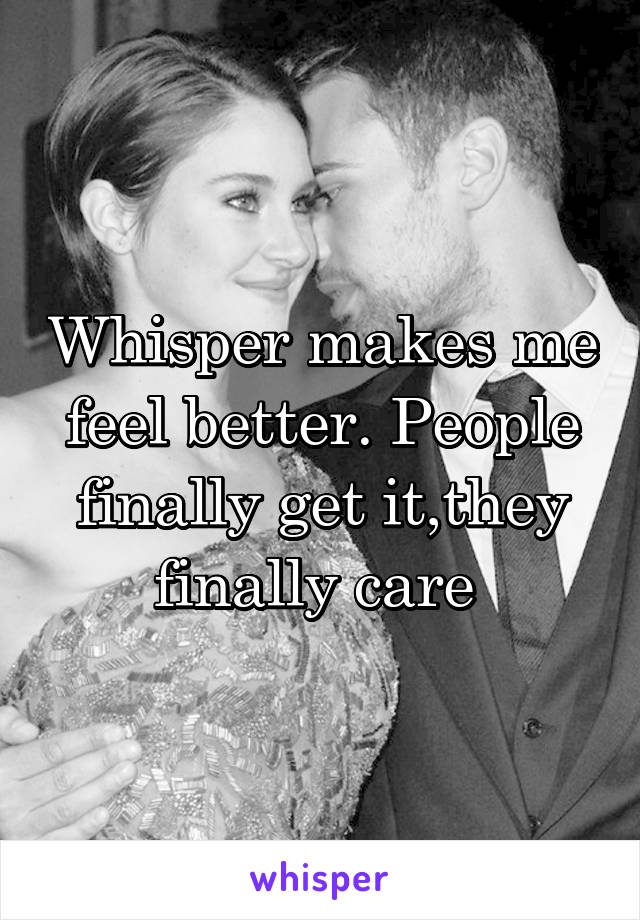 Whisper makes me feel better. People finally get it,they finally care