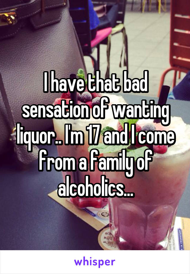 I have that bad sensation of wanting liquor.. I'm 17 and I come from a family of alcoholics...