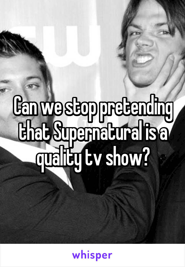 Can we stop pretending that Supernatural is a quality tv show?
