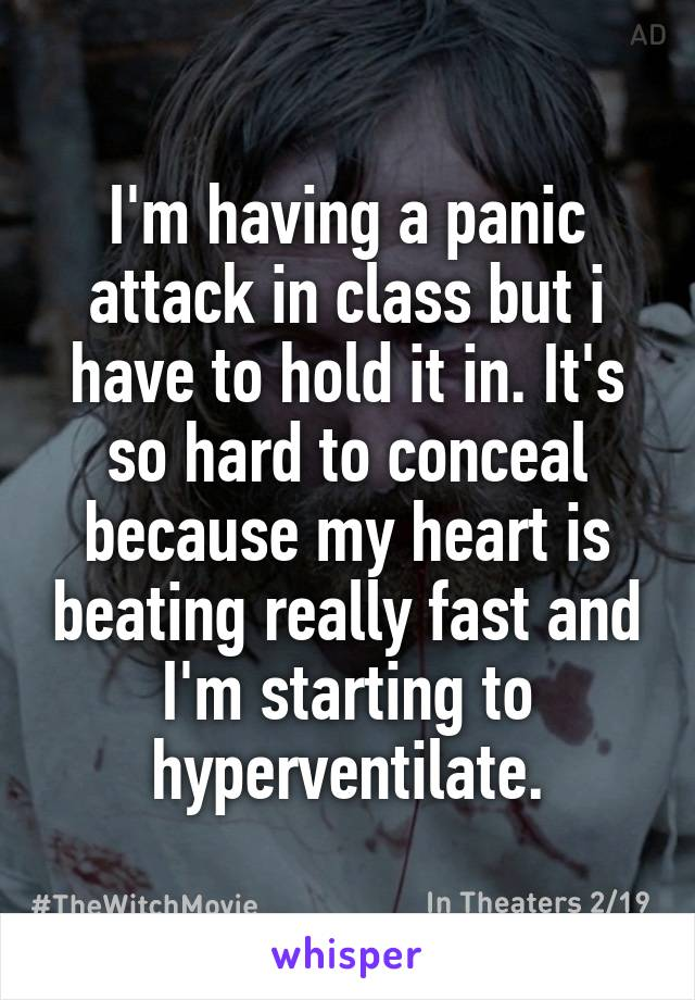 I'm having a panic attack in class but i have to hold it in. It's so hard to conceal because my heart is beating really fast and I'm starting to hyperventilate.