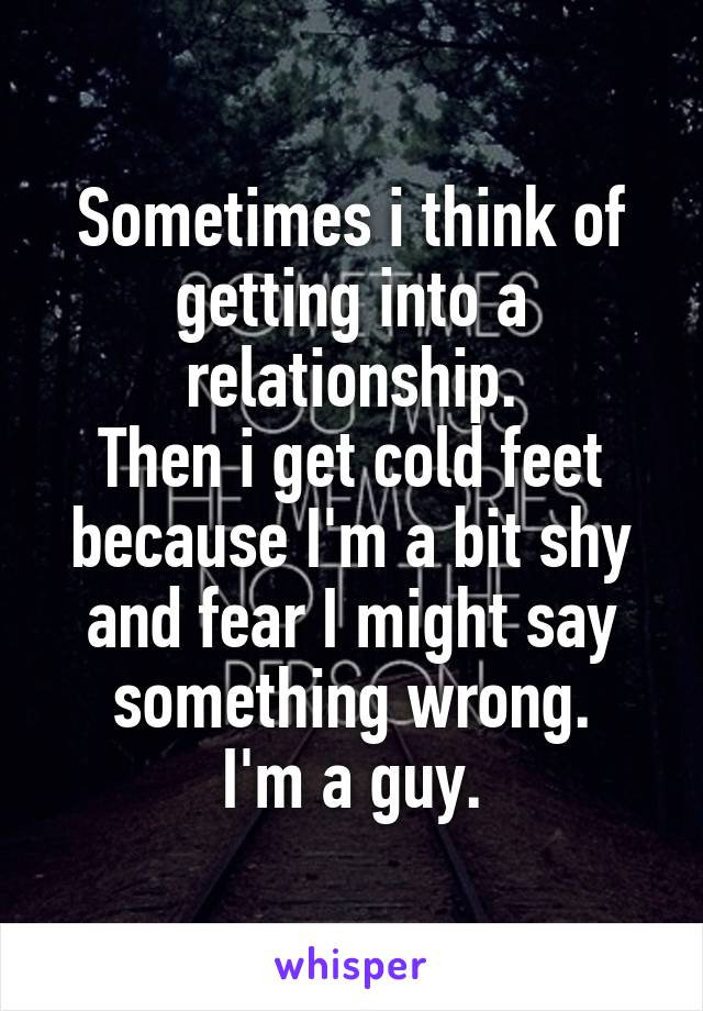 Sometimes i think of getting into a relationship. Then i get cold feet because I'm a bit shy and fear I might say something wrong. I'm a guy.
