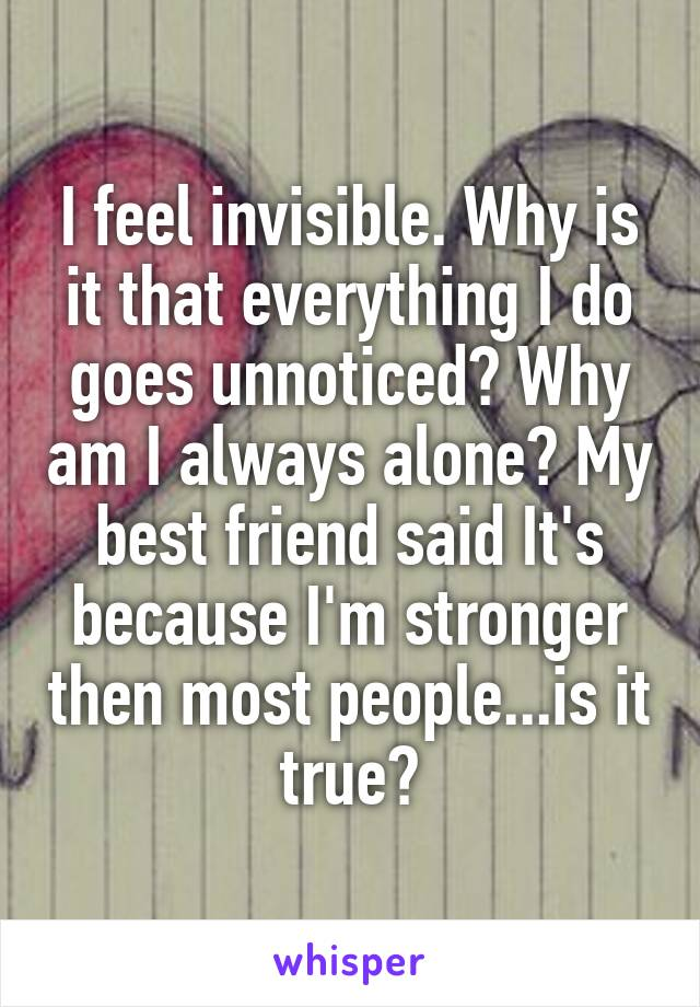 I feel invisible. Why is it that everything I do goes unnoticed? Why am I always alone? My best friend said It's because I'm stronger then most people...is it true?